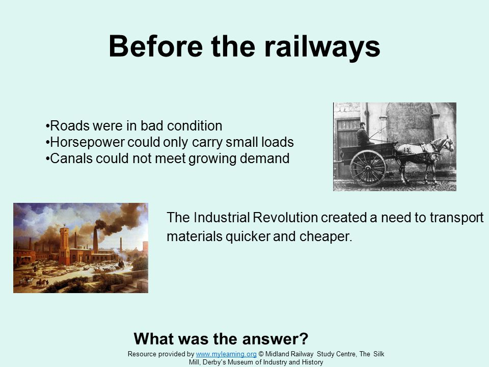 Before the railways Roads were in bad condition Horsepower could only carry small loads Canals could not meet growing demand What was the answer.