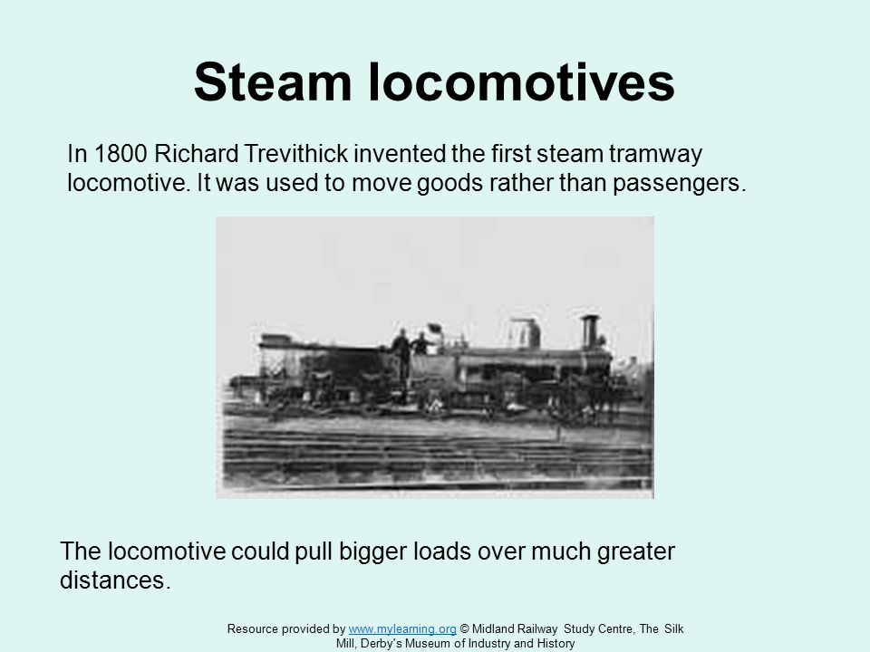 Steam locomotives In 1800 Richard Trevithick invented the first steam tramway locomotive.