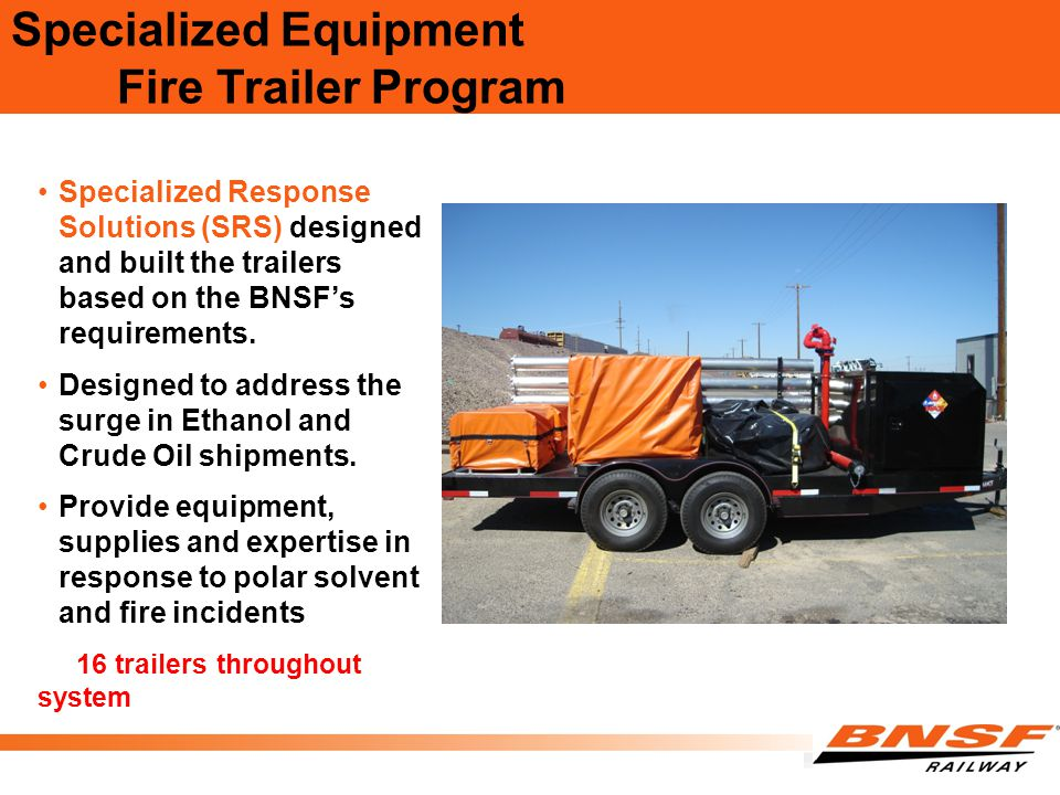 Specialized Equipment Fire Trailer Program Specialized Response Solutions (SRS) designed and built the trailers based on the BNSF's requirements. Desi