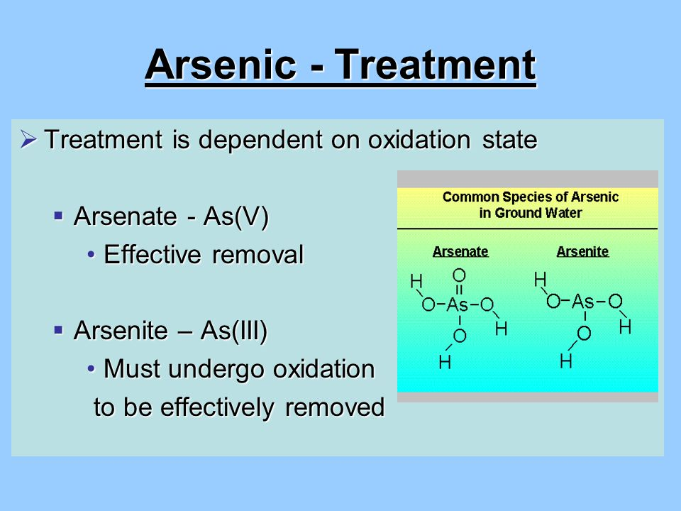 Arsenic - Treatment  Treatment is dependent on oxidation state  Arsenate - As(V) Effective removalEffective removal  Arsenite – As(III) Must undergo oxidationMust undergo oxidation to be effectively removed to be effectively removed