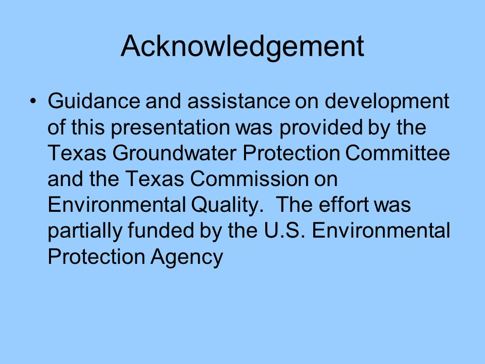 Acknowledgement Guidance and assistance on development of this presentation was provided by the Texas Groundwater Protection Committee and the Texas Commission on Environmental Quality.