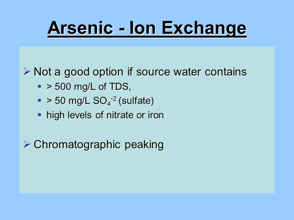 Arsenic - Ion Exchange  Not a good option if source water contains  > 500 mg/L of TDS,  > 50 mg/L SO 4 -2 (sulfate)  high levels of nitrate or iron  Chromatographic peaking