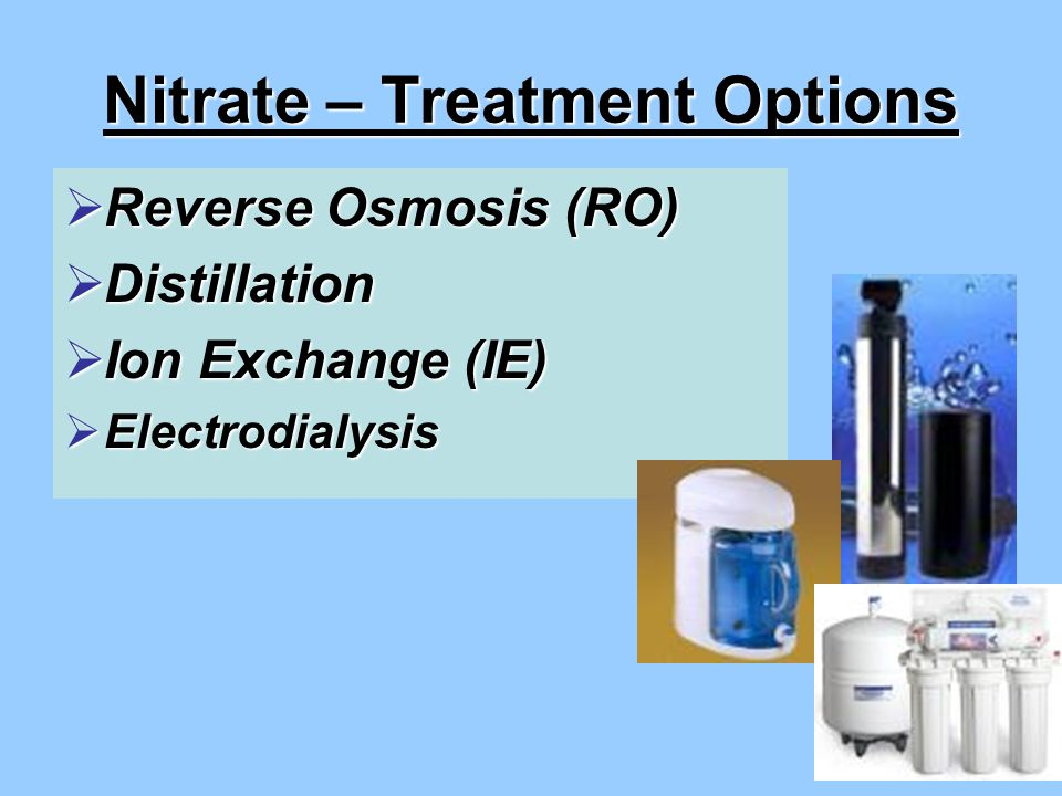 Nitrate – Treatment Options  Reverse Osmosis (RO)  Distillation  Ion Exchange (IE)  Electrodialysis