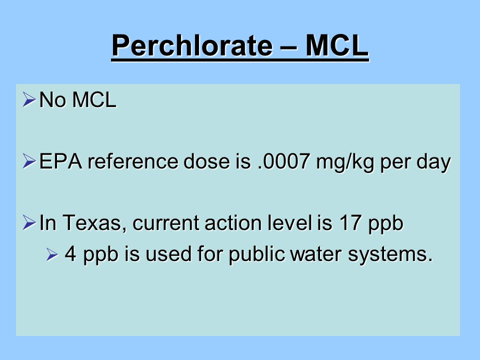Perchlorate – MCL  No MCL  EPA reference dose is.0007 mg/kg per day  In Texas, current action level is 17 ppb  4 ppb is used for public water systems.