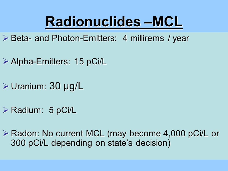  Beta- and Photon-Emitters: 4 millirems / year  Alpha-Emitters: 15 pCi/L  Uranium: 30 µg/L  Radium: 5 pCi/L  Radon: No current MCL (may become 4,000 pCi/L or 300 pCi/L depending on state's decision) Radionuclides –MCL