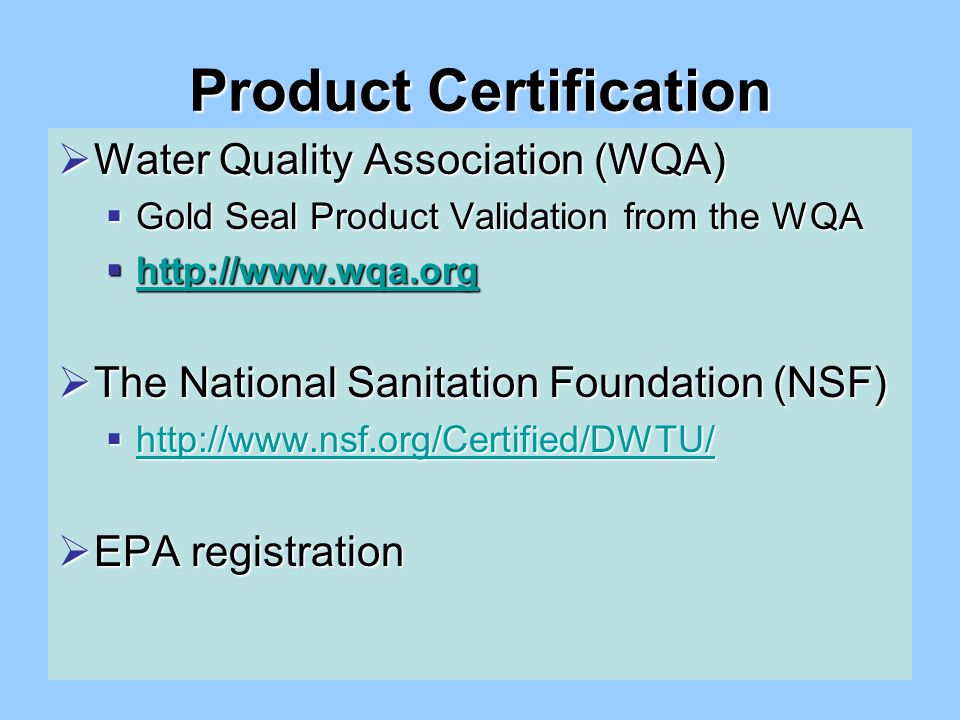 Product Certification  Water Quality Association (WQA)  Gold Seal Product Validation from the WQA  http://www.wqa.org http://www.wqa.org  The National Sanitation Foundation (NSF)  http://www.nsf.org/Certified/DWTU/ http://www.nsf.org/Certified/DWTU/  EPA registration