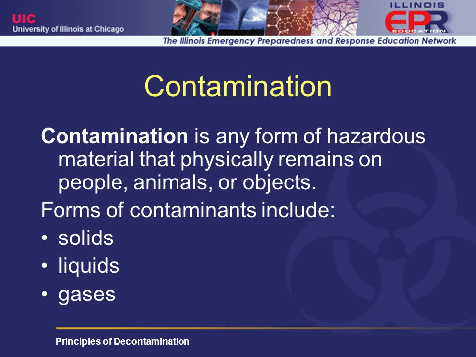 Principles of Decontamination Contamination Contamination is any form of hazardous material that physically remains on people, animals, or objects.