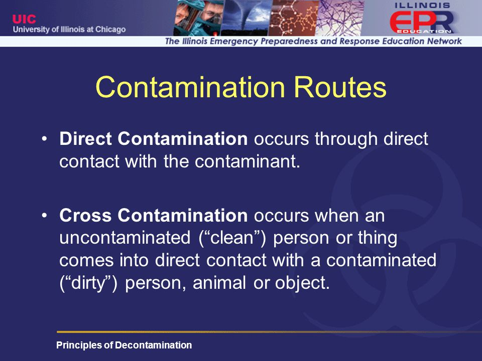 Principles of Decontamination Contamination Routes Direct Contamination occurs through direct contact with the contaminant.