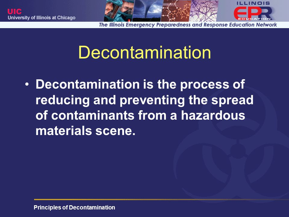 Principles of Decontamination Decontamination Decontamination is the process of reducing and preventing the spread of contaminants from a hazardous materials scene.
