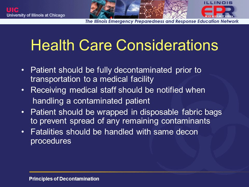 Principles of Decontamination Health Care Considerations Patient should be fully decontaminated prior to transportation to a medical facility Receiving medical staff should be notified when handling a contaminated patient Patient should be wrapped in disposable fabric bags to prevent spread of any remaining contaminants Fatalities should be handled with same decon procedures