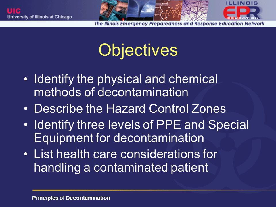 Principles of Decontamination Objectives Identify the physical and chemical methods of decontamination Describe the Hazard Control Zones Identify three levels of PPE and Special Equipment for decontamination List health care considerations for handling a contaminated patient