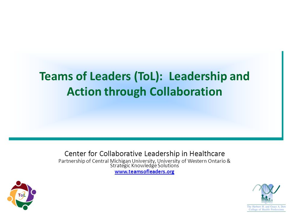 Center for Collaborative Leadership in Healthcare Partnership of Central Michigan University, University of Western Ontario & Strategic Knowledge Solutions www.teamsofleaders.org Teams of Leaders (ToL): Leadership and Action through Collaboration