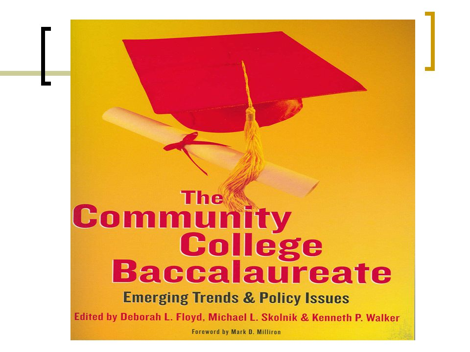 Community College Baccalaureate (policies, practices, research) – chapter topics History, Rationale, and the CCBA US Models and Programs Canadian Models & Workforce Issues University Centers Applied Workforce Baccalaureates Practitioner models-St.