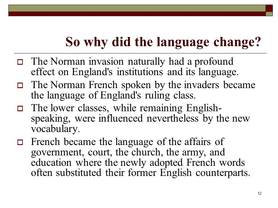 12 So why did the language change?  The Norman invasion naturally had a profound effect on England's institutions and its language.  The Norman Fren