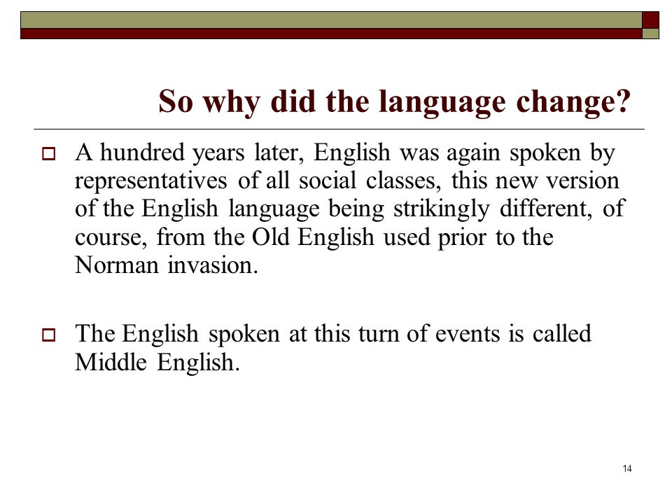 14 So why did the language change?  A hundred years later, English was again spoken by representatives of all social classes, this new version of the