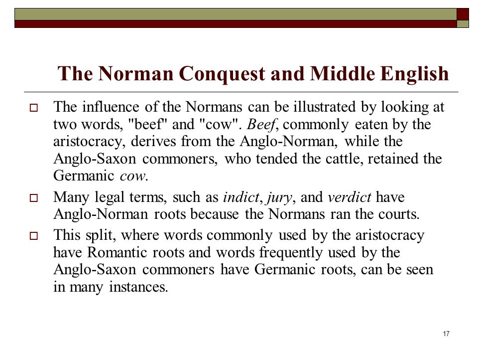 17 The Norman Conquest and Middle English  The influence of the Normans can be illustrated by looking at two words,