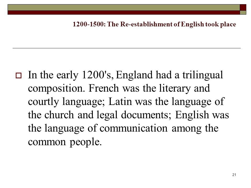 21 1200-1500: The Re-establishment of English took place  In the early 1200's, England had a trilingual composition. French was the literary and cour