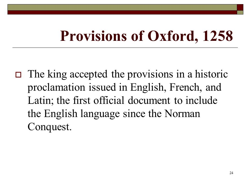 24 Provisions of Oxford, 1258  The king accepted the provisions in a historic proclamation issued in English, French, and Latin; the first official d
