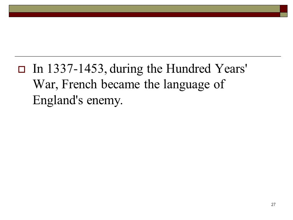 27  In 1337-1453, during the Hundred Years' War, French became the language of England's enemy.