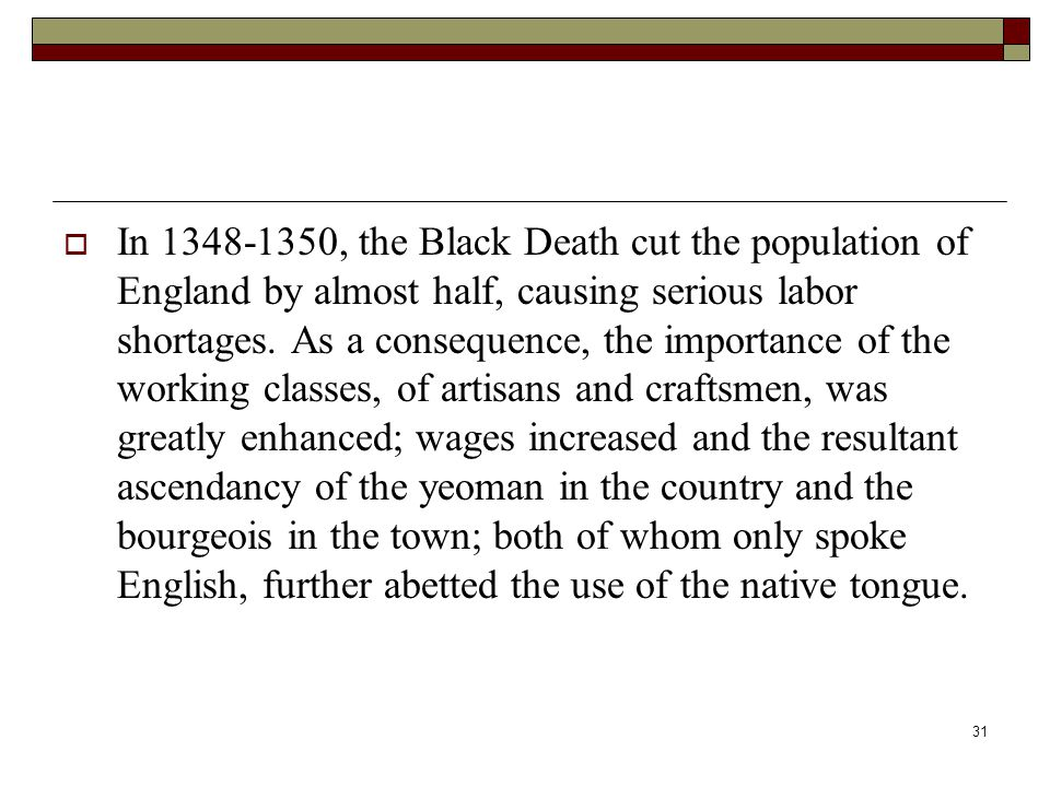 31  In 1348-1350, the Black Death cut the population of England by almost half, causing serious labor shortages. As a consequence, the importance of