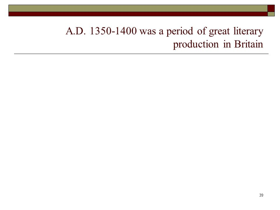 39 A.D. 1350-1400 was a period of great literary production in Britain