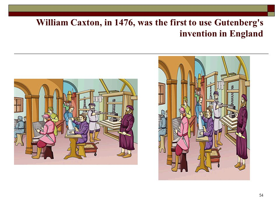 54 William Caxton, in 1476, was the first to use Gutenberg's invention in England