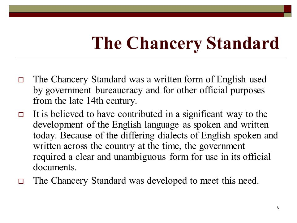 6 The Chancery Standard  The Chancery Standard was a written form of English used by government bureaucracy and for other official purposes from the