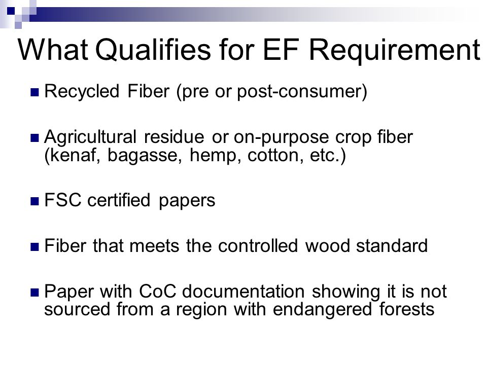 What Qualifies for EF Requirement Recycled Fiber (pre or post-consumer) Agricultural residue or on-purpose crop fiber (kenaf, bagasse, hemp, cotton, etc.) FSC certified papers Fiber that meets the controlled wood standard Paper with CoC documentation showing it is not sourced from a region with endangered forests