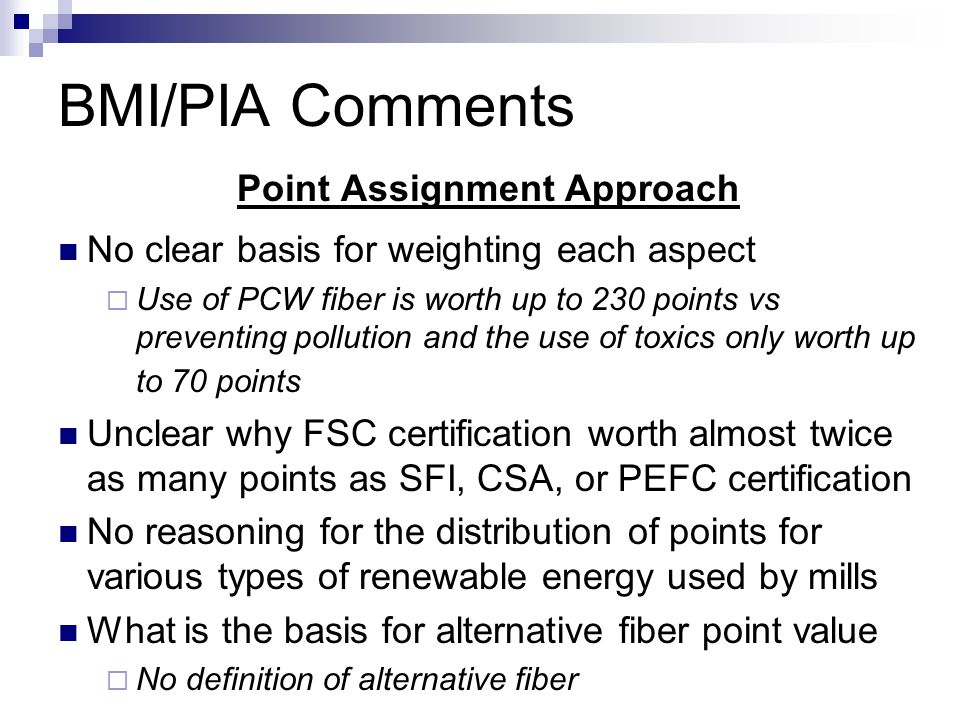 BMI/PIA Comments Point Assignment Approach No clear basis for weighting each aspect  Use of PCW fiber is worth up to 230 points vs preventing pollution and the use of toxics only worth up to 70 points Unclear why FSC certification worth almost twice as many points as SFI, CSA, or PEFC certification No reasoning for the distribution of points for various types of renewable energy used by mills What is the basis for alternative fiber point value  No definition of alternative fiber