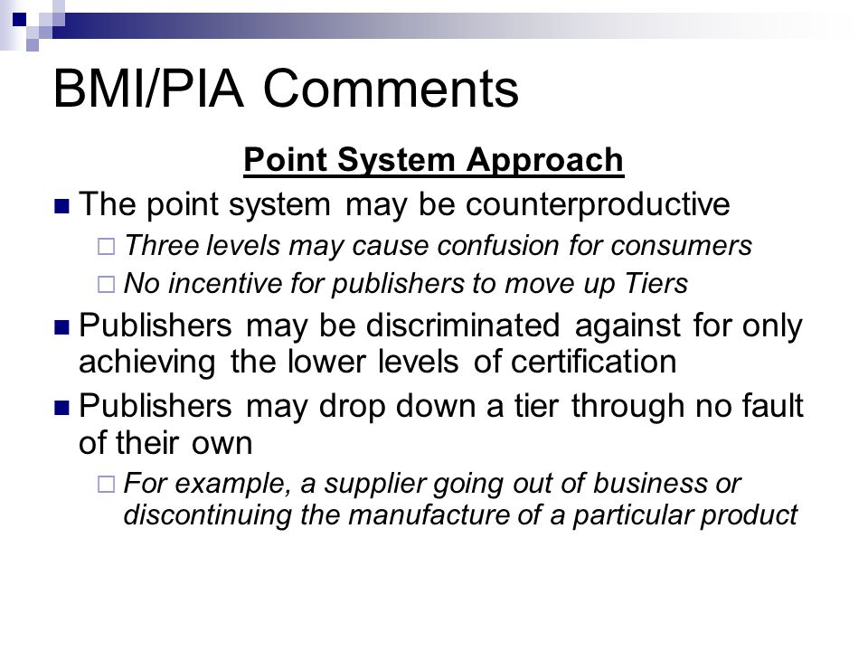 BMI/PIA Comments Point System Approach The point system may be counterproductive  Three levels may cause confusion for consumers  No incentive for publishers to move up Tiers Publishers may be discriminated against for only achieving the lower levels of certification Publishers may drop down a tier through no fault of their own  For example, a supplier going out of business or discontinuing the manufacture of a particular product