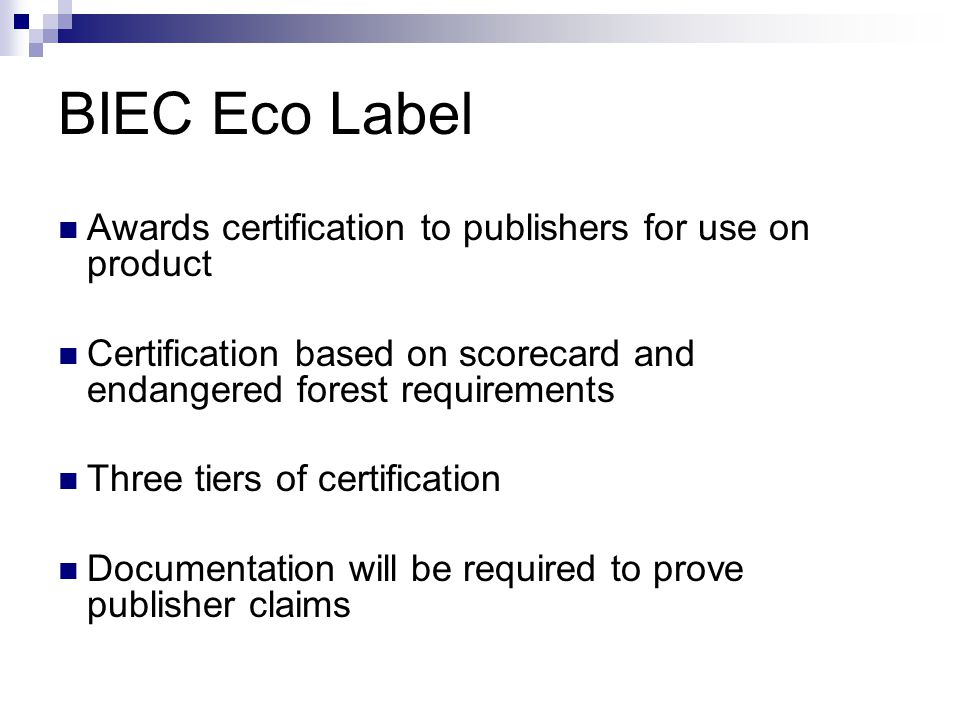BIEC Eco Label Awards certification to publishers for use on product Certification based on scorecard and endangered forest requirements Three tiers of certification Documentation will be required to prove publisher claims