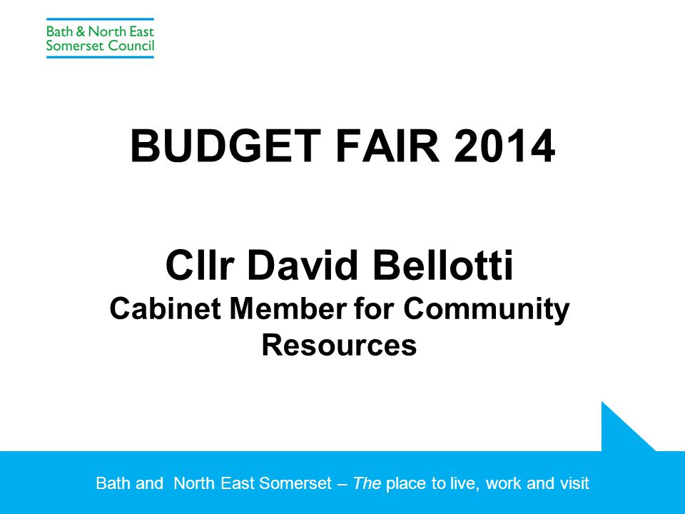 Bath and North East Somerset – The place to live, work and visit BUDGET FAIR 2014 Cllr David Bellotti Cabinet Member for Community Resources