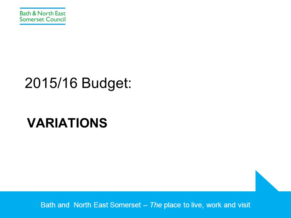 Bath and North East Somerset – The place to live, work and visit VARIATIONS 2015/16 Budget:
