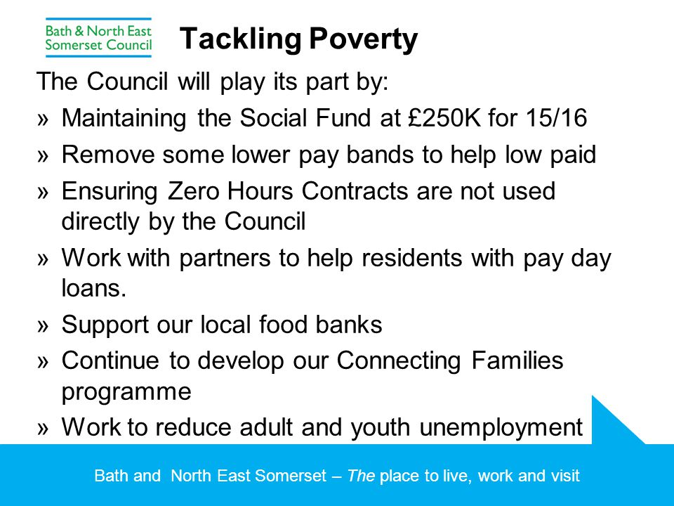 Bath and North East Somerset – The place to live, work and visit Tackling Poverty The Council will play its part by: »Maintaining the Social Fund at £