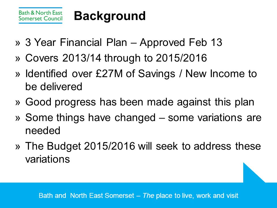 Bath and North East Somerset – The place to live, work and visit Background »3 Year Financial Plan – Approved Feb 13 »Covers 2013/14 through to 2015/2
