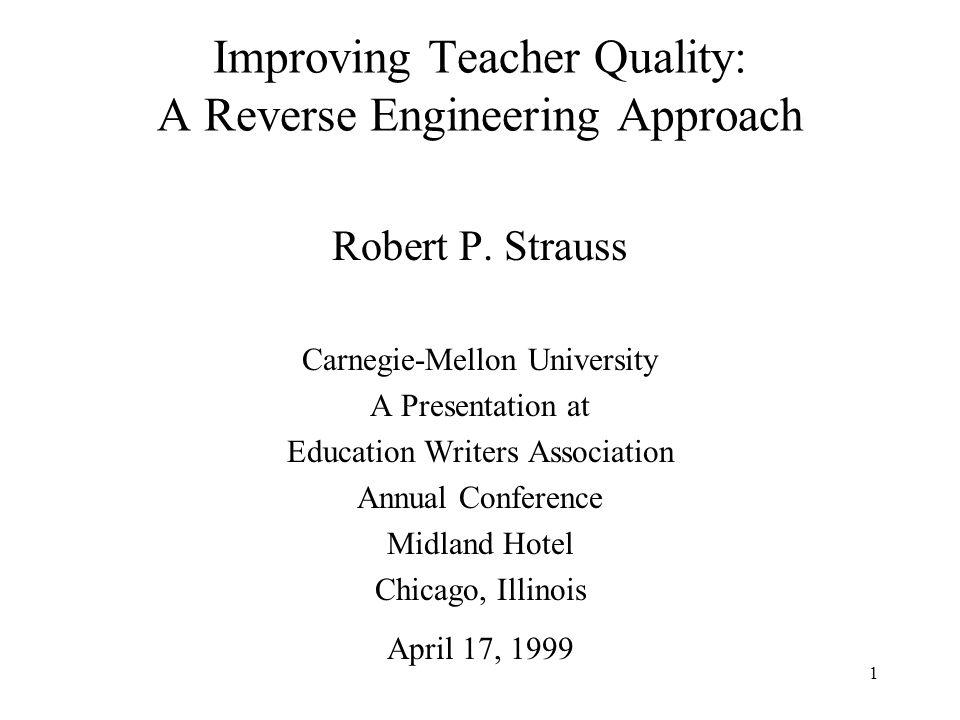 1 Improving Teacher Quality: A Reverse Engineering Approach Robert P. Strauss Carnegie-Mellon University A Presentation at Education Writers Associati
