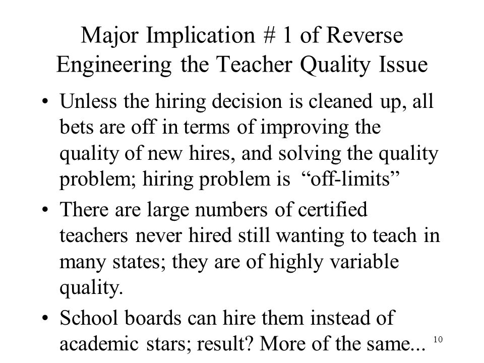 10 Major Implication # 1 of Reverse Engineering the Teacher Quality Issue Unless the hiring decision is cleaned up, all bets are off in terms of impro