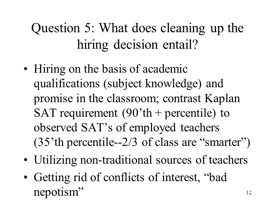 12 Question 5: What does cleaning up the hiring decision entail? Hiring on the basis of academic qualifications (subject knowledge) and promise in the