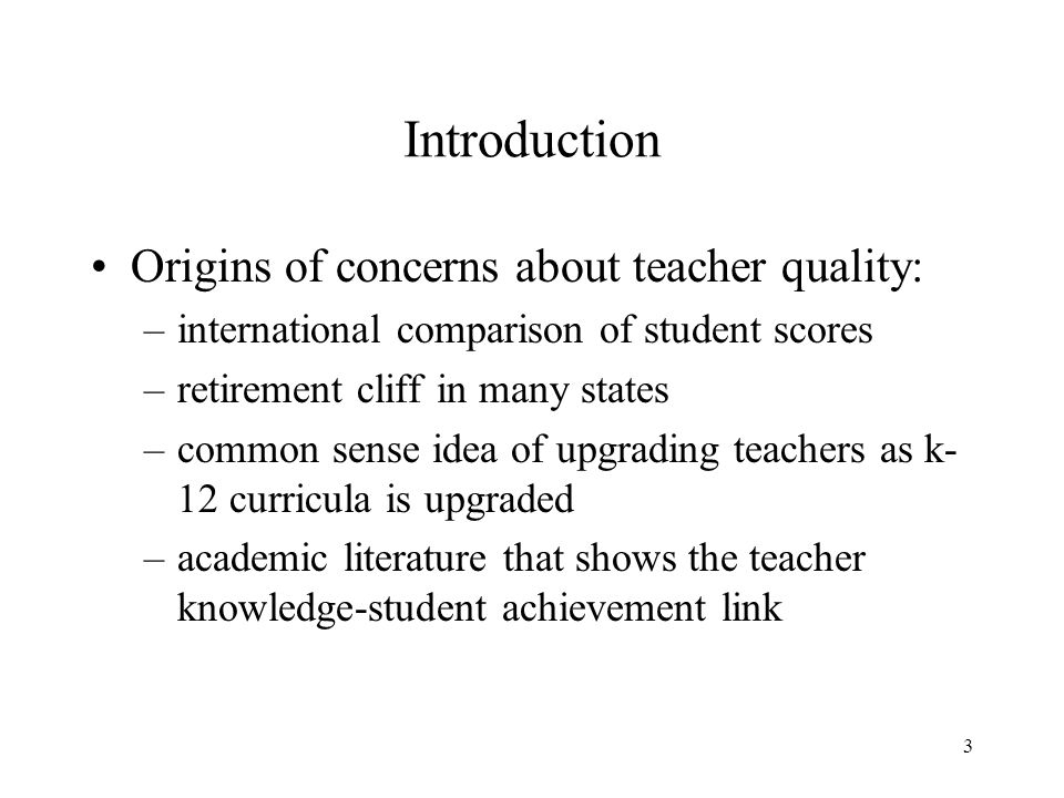 3 Introduction Origins of concerns about teacher quality: –international comparison of student scores –retirement cliff in many states –common sense idea of upgrading teachers as k- 12 curricula is upgraded –academic literature that shows the teacher knowledge-student achievement link