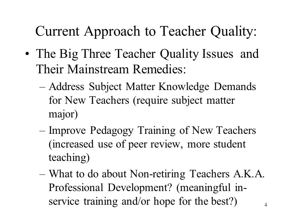 4 Current Approach to Teacher Quality: The Big Three Teacher Quality Issues and Their Mainstream Remedies: –Address Subject Matter Knowledge Demands for New Teachers (require subject matter major) –Improve Pedagogy Training of New Teachers (increased use of peer review, more student teaching) –What to do about Non-retiring Teachers A.K.A.