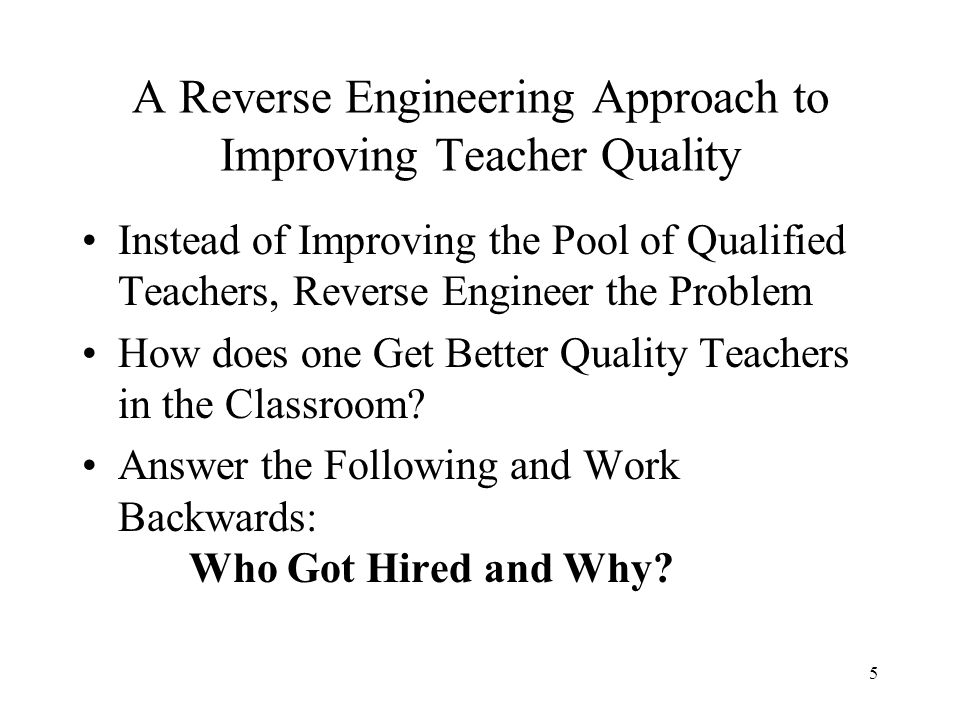 5 A Reverse Engineering Approach to Improving Teacher Quality Instead of Improving the Pool of Qualified Teachers, Reverse Engineer the Problem How does one Get Better Quality Teachers in the Classroom.