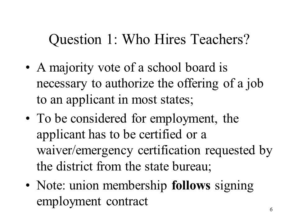 6 Question 1: Who Hires Teachers? A majority vote of a school board is necessary to authorize the offering of a job to an applicant in most states; To
