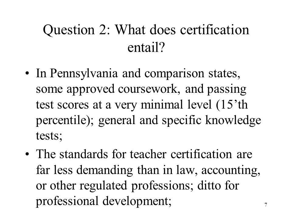 7 Question 2: What does certification entail? In Pennsylvania and comparison states, some approved coursework, and passing test scores at a very minim