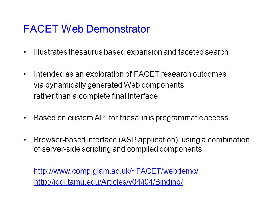 FACET Web Demonstrator Illustrates thesaurus based expansion and faceted search Intended as an exploration of FACET research outcomes via dynamically generated Web components rather than a complete final interface Based on custom API for thesaurus programmatic access Browser-based interface (ASP application), using a combination of server-side scripting and compiled components http://www.comp.glam.ac.uk/~FACET/webdemo/ http://jodi.tamu.edu/Articles/v04/i04/Binding/