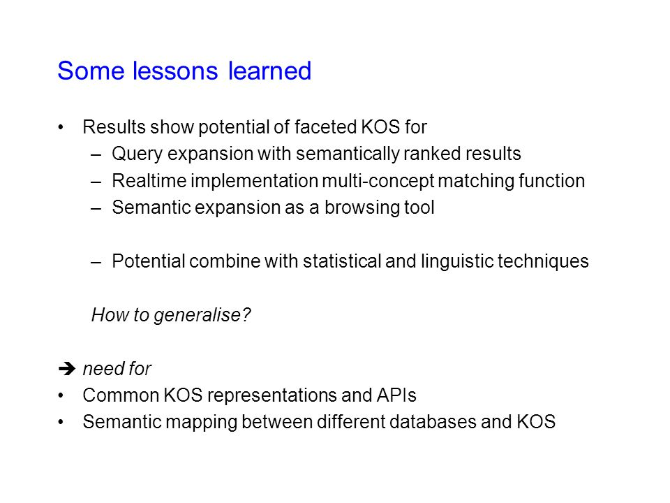 Some lessons learned Results show potential of faceted KOS for –Query expansion with semantically ranked results –Realtime implementation multi-concept matching function –Semantic expansion as a browsing tool –Potential combine with statistical and linguistic techniques How to generalise.