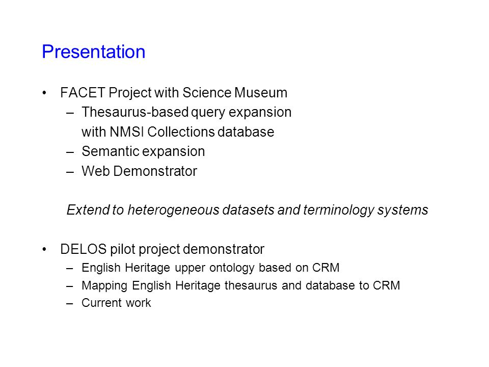 Presentation FACET Project with Science Museum –Thesaurus-based query expansion with NMSI Collections database –Semantic expansion –Web Demonstrator Extend to heterogeneous datasets and terminology systems DELOS pilot project demonstrator –English Heritage upper ontology based on CRM –Mapping English Heritage thesaurus and database to CRM –Current work