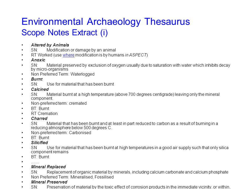 Environmental Archaeology Thesaurus Scope Notes Extract (i) Altered by Animals SN:Modification or damage by an animal RT Worked (use where modification is by humans in ASPECT)where Anoxic SN:Material preserved by exclusion of oxygen usually due to saturation with water which inhibits decay by micro-organisms Non Preferred Term: Waterlogged Burnt SN:Use for material that has been burnt Calcined SN:Material burnt at a high temperature (above 700 degrees centigrade) leaving only the mineral component.