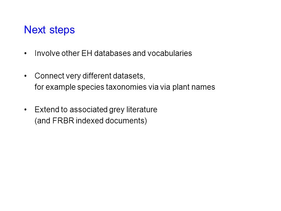 Next steps Involve other EH databases and vocabularies Connect very different datasets, for example species taxonomies via via plant names Extend to a