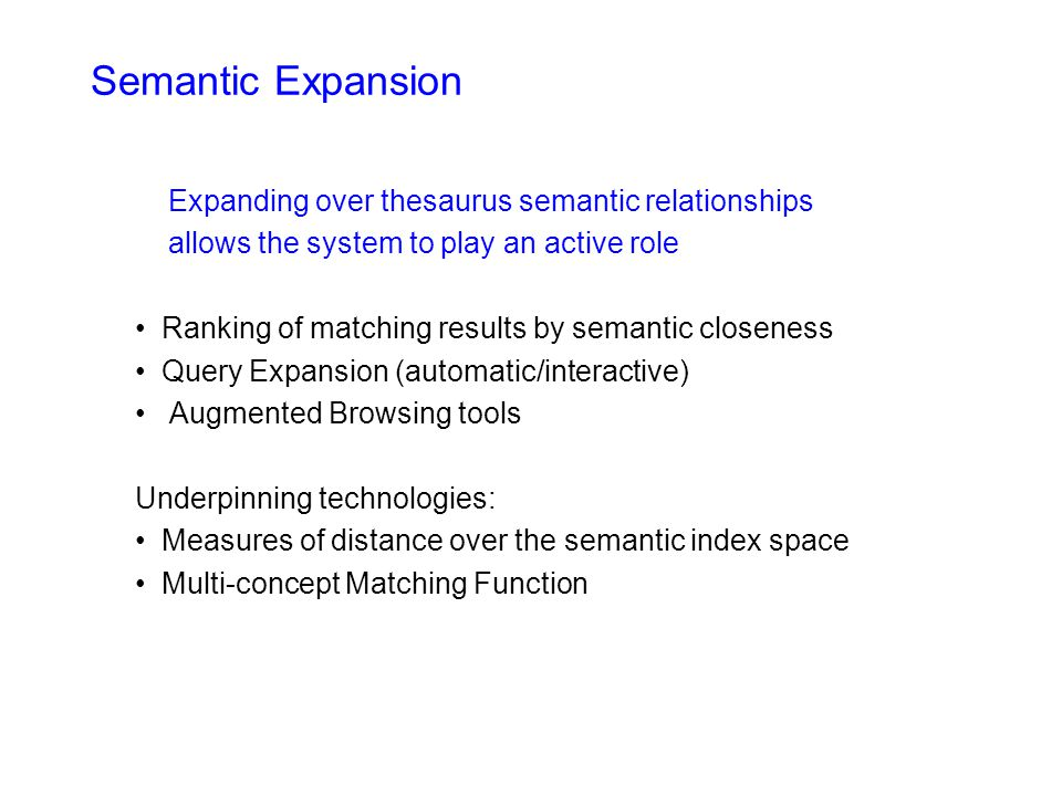 Semantic Expansion Expanding over thesaurus semantic relationships allows the system to play an active role Ranking of matching results by semantic closeness Query Expansion (automatic/interactive) Augmented Browsing tools Underpinning technologies: Measures of distance over the semantic index space Multi-concept Matching Function
