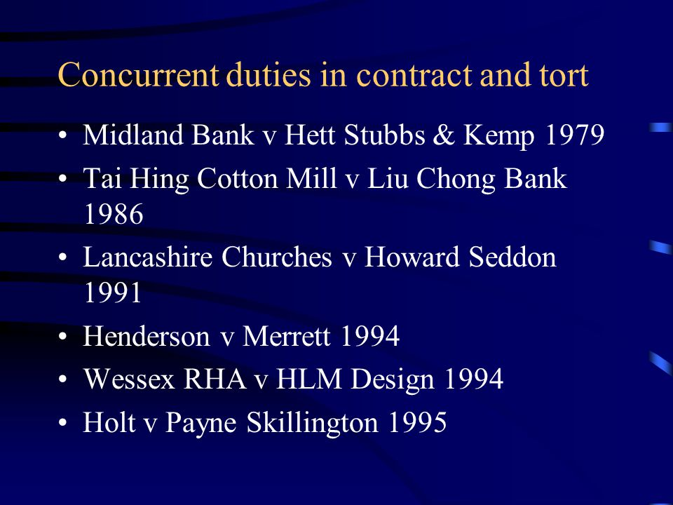 Concurrent duties in contract and tort Midland Bank v Hett Stubbs & Kemp 1979 Tai Hing Cotton Mill v Liu Chong Bank 1986 Lancashire Churches v Howard Seddon 1991 Henderson v Merrett 1994 Wessex RHA v HLM Design 1994 Holt v Payne Skillington 1995